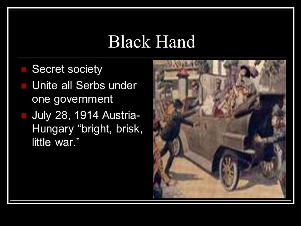 "Black Hand Secret society Unite all Serbs under one government July 28, 1914 Austria- Hungary ""bright, brisk, little war."""