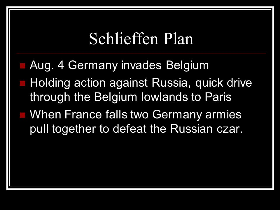 Schlieffen Plan Aug. 4 Germany invades Belgium Holding action against Russia, quick drive through the Belgium lowlands to Paris When France falls two