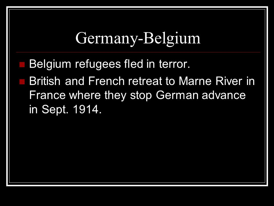 Germany-Belgium Belgium refugees fled in terror. British and French retreat to Marne River in France where they stop German advance in Sept. 1914.