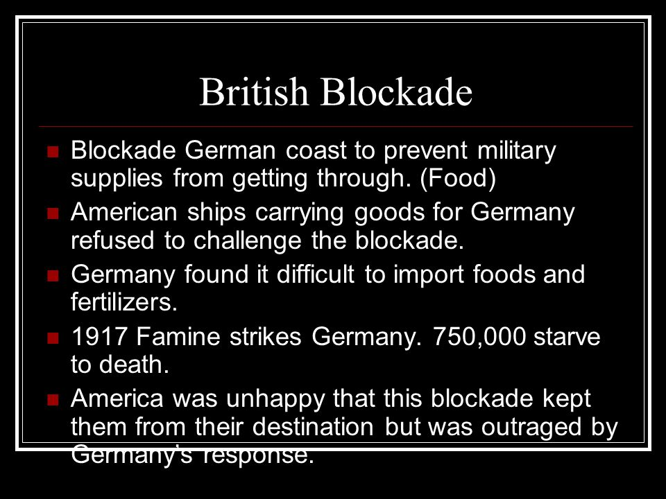 British Blockade Blockade German coast to prevent military supplies from getting through. (Food) American ships carrying goods for Germany refused to