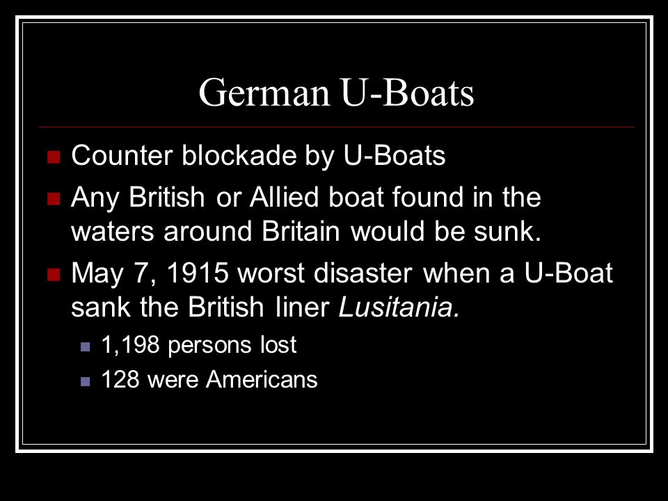 German U-Boats Counter blockade by U-Boats Any British or Allied boat found in the waters around Britain would be sunk. May 7, 1915 worst disaster whe