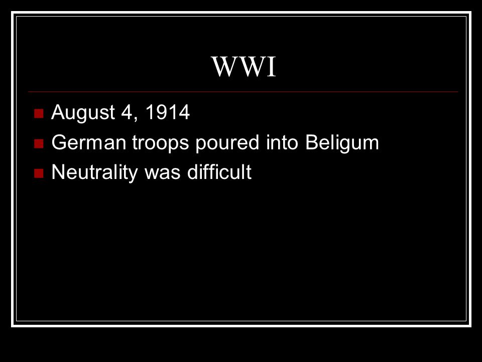WWI August 4, 1914 German troops poured into Beligum Neutrality was difficult