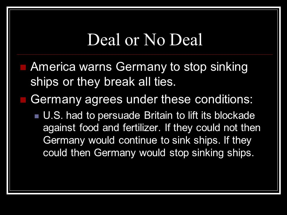 Deal or No Deal America warns Germany to stop sinking ships or they break all ties. Germany agrees under these conditions: U.S. had to persuade Britai