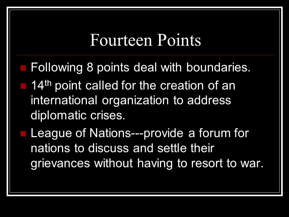Fourteen Points Following 8 points deal with boundaries. 14 th point called for the creation of an international organization to address diplomatic cr