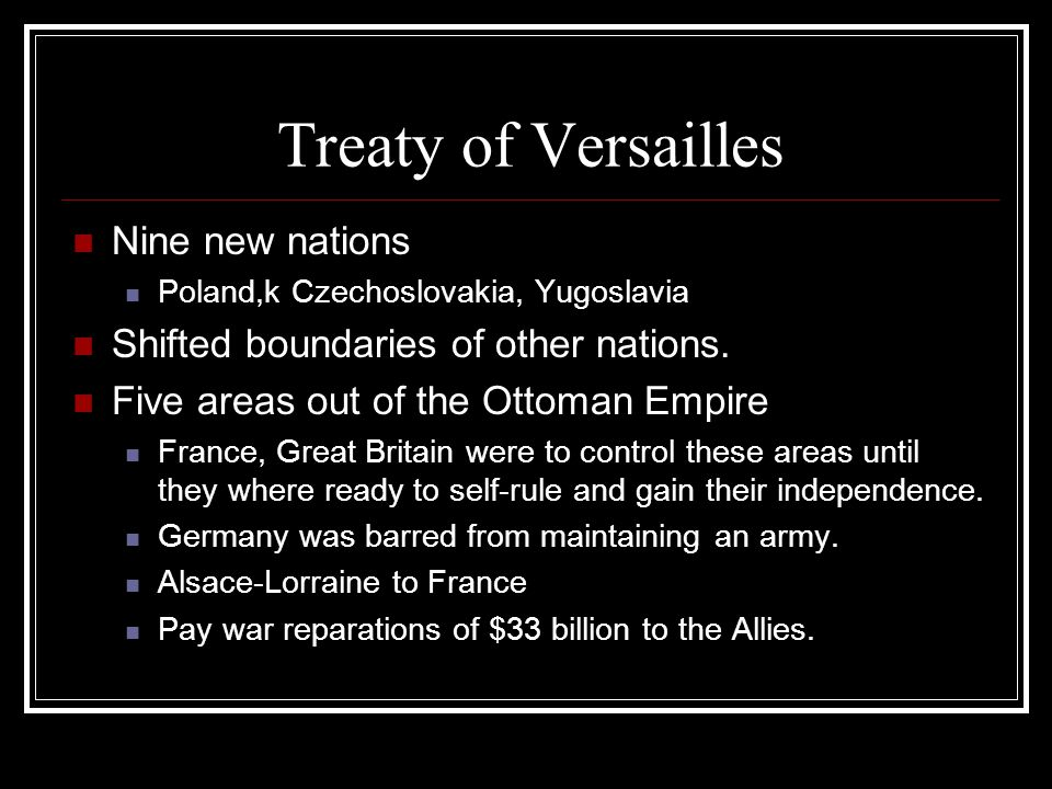 Treaty of Versailles Nine new nations Poland,k Czechoslovakia, Yugoslavia Shifted boundaries of other nations. Five areas out of the Ottoman Empire Fr