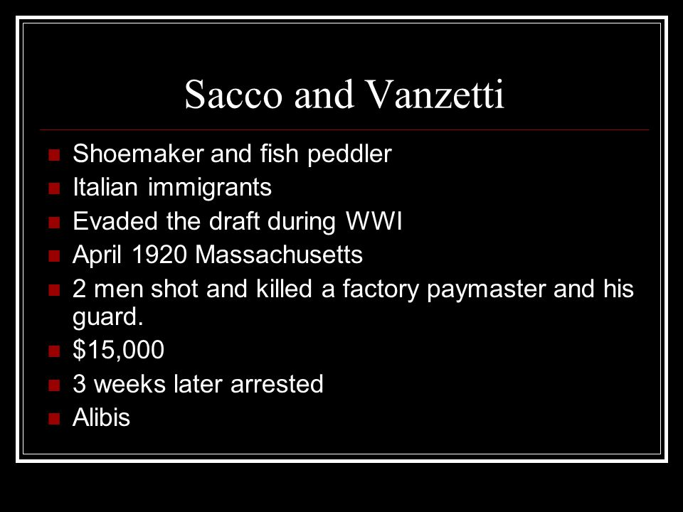 Sacco and Vanzetti Shoemaker and fish peddler Italian immigrants Evaded the draft during WWI April 1920 Massachusetts 2 men shot and killed a factory