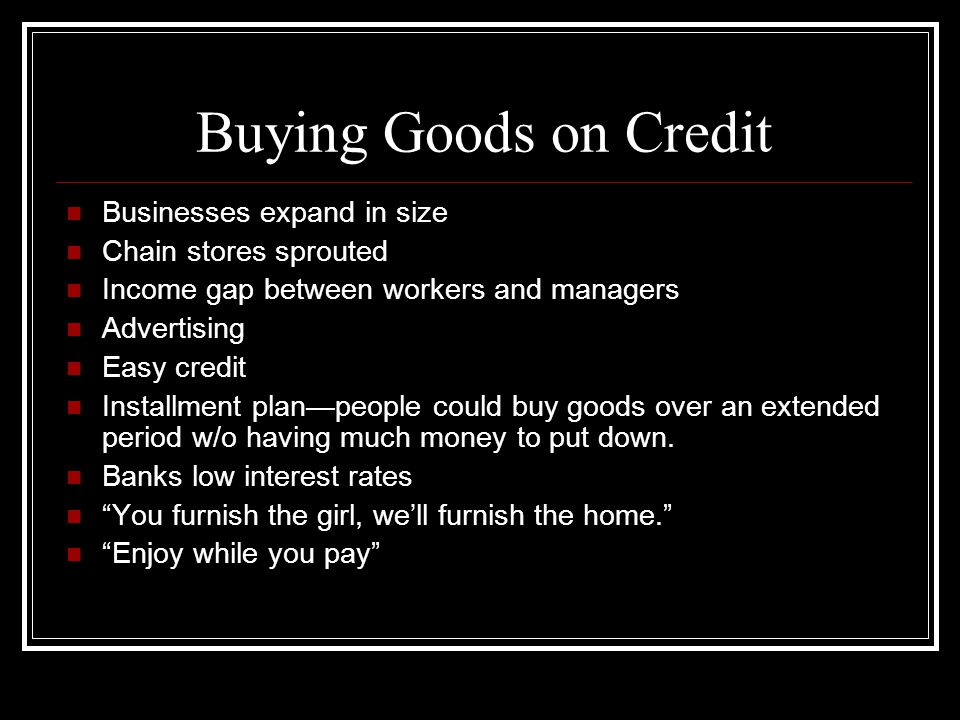 Buying Goods on Credit Businesses expand in size Chain stores sprouted Income gap between workers and managers Advertising Easy credit Installment pla