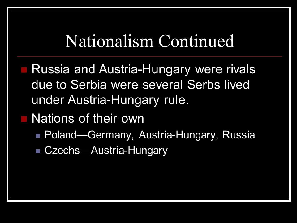 Nationalism Continued Russia and Austria-Hungary were rivals due to Serbia were several Serbs lived under Austria-Hungary rule. Nations of their own P