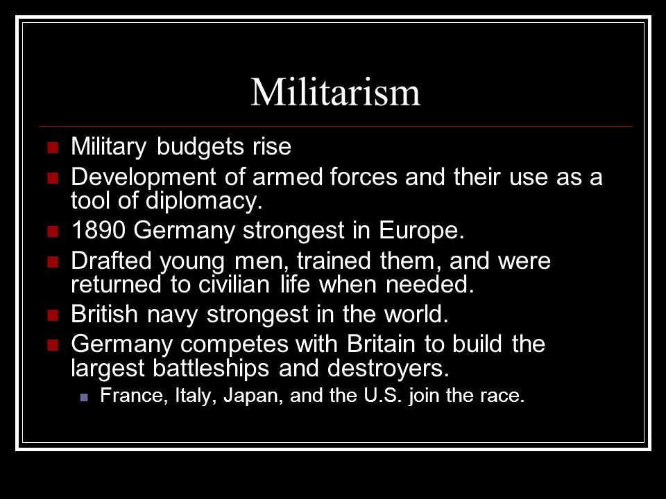 Militarism Military budgets rise Development of armed forces and their use as a tool of diplomacy.