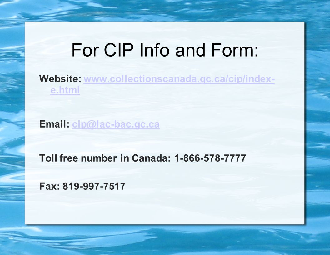 For CIP Info and Form: Website: www.collectionscanada.gc.ca/cip/index- e.htmlwww.collectionscanada.gc.ca/cip/index- e.html Email: cip@lac-bac.gc.cacip