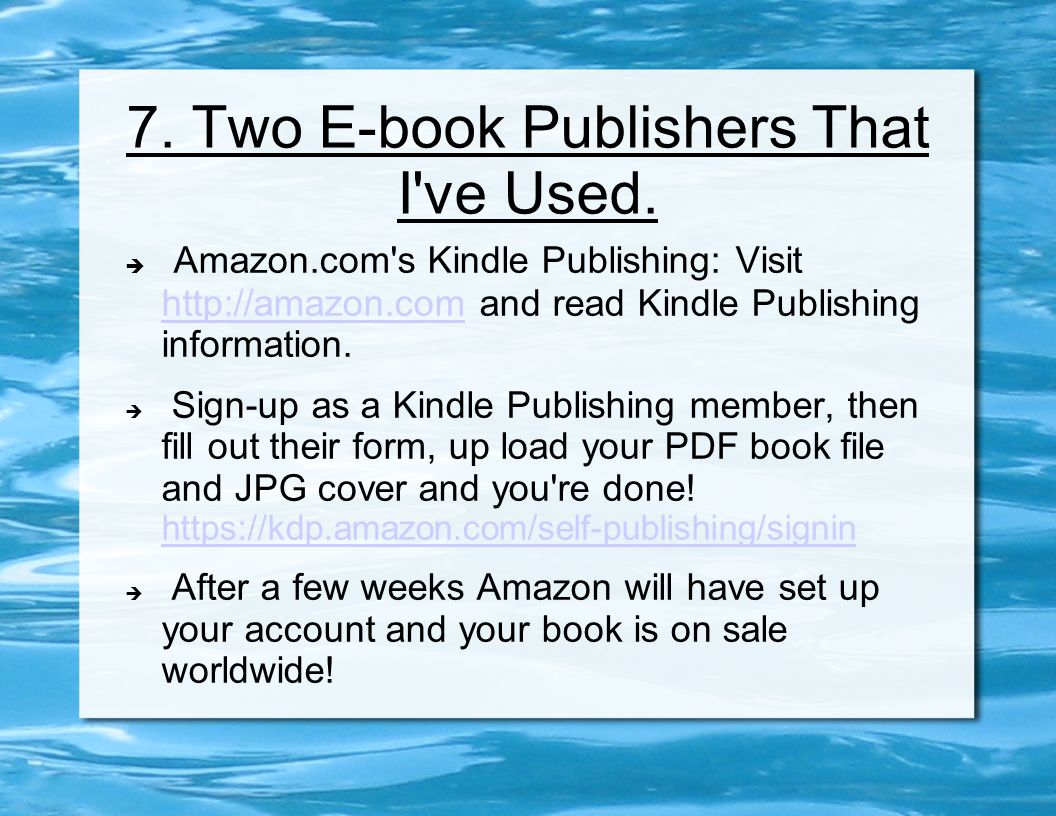 7. Two E-book Publishers That I've Used.  Amazon.com's Kindle Publishing: Visit http://amazon.com and read Kindle Publishing information. http://amaz