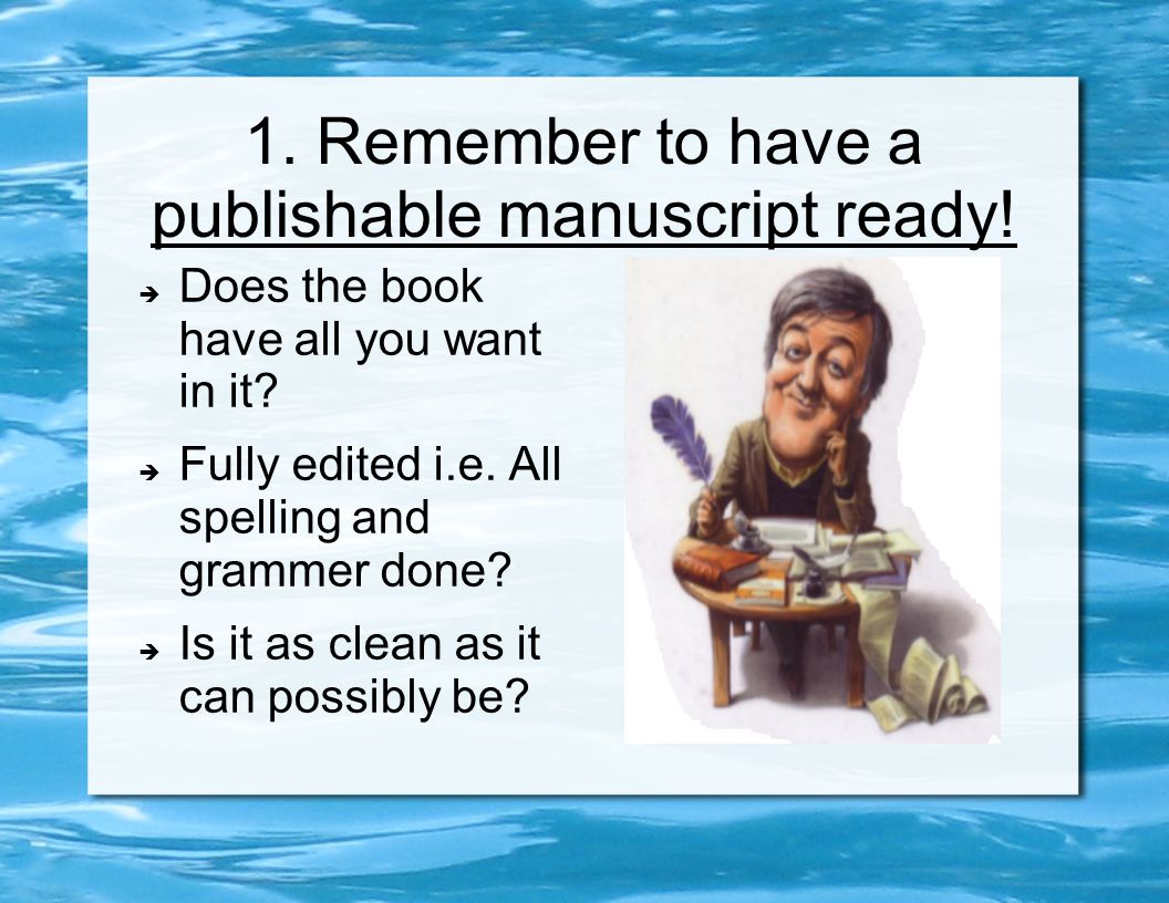 1. Remember to have a publishable manuscript ready!  Does the book have all you want in it?  Fully edited i.e. All spelling and grammer done?  Is i