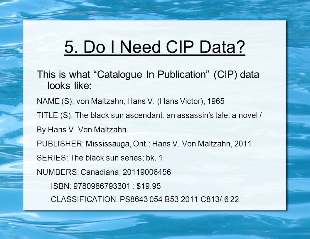 "5. Do I Need CIP Data? This is what ""Catalogue In Publication"" (CIP) data looks like: NAME (S): von Maltzahn, Hans V. (Hans Victor), 1965- TITLE (S):"