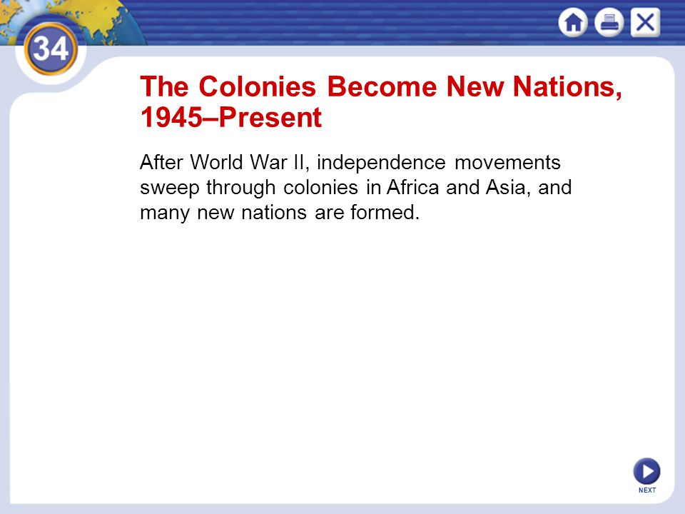 NEXT The Colonies Become New Nations, 1945–Present SECTION 1 SECTION 2 SECTION 3 SECTION 4 The Indian Subcontinent Achieves Freedom Southeast Asian Nations Gain Independence New Nations in Africa Conflicts in the Middle East SECTION 5 Central Asia Struggles