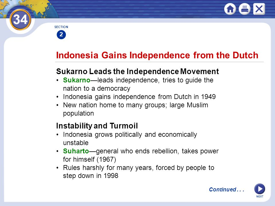 NEXT Indonesia Gains Independence from the Dutch Sukarno Leads the Independence Movement Sukarno—leads independence, tries to guide the nation to a democracy Indonesia gains independence from Dutch in 1949 New nation home to many groups; large Muslim population SECTION 2 Instability and Turmoil Indonesia grows politically and economically unstable Suharto—general who ends rebellion, takes power for himself (1967) Rules harshly for many years, forced by people to step down in 1998 Continued...