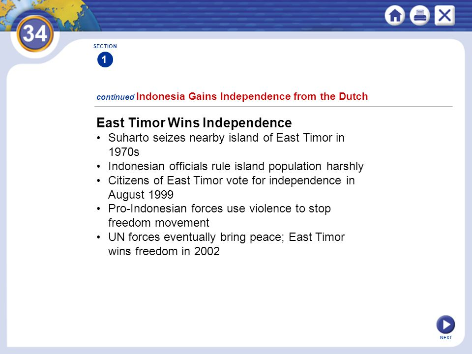 NEXT East Timor Wins Independence Suharto seizes nearby island of East Timor in 1970s Indonesian officials rule island population harshly Citizens of East Timor vote for independence in August 1999 Pro-Indonesian forces use violence to stop freedom movement UN forces eventually bring peace; East Timor wins freedom in 2002 continued Indonesia Gains Independence from the Dutch SECTION 1