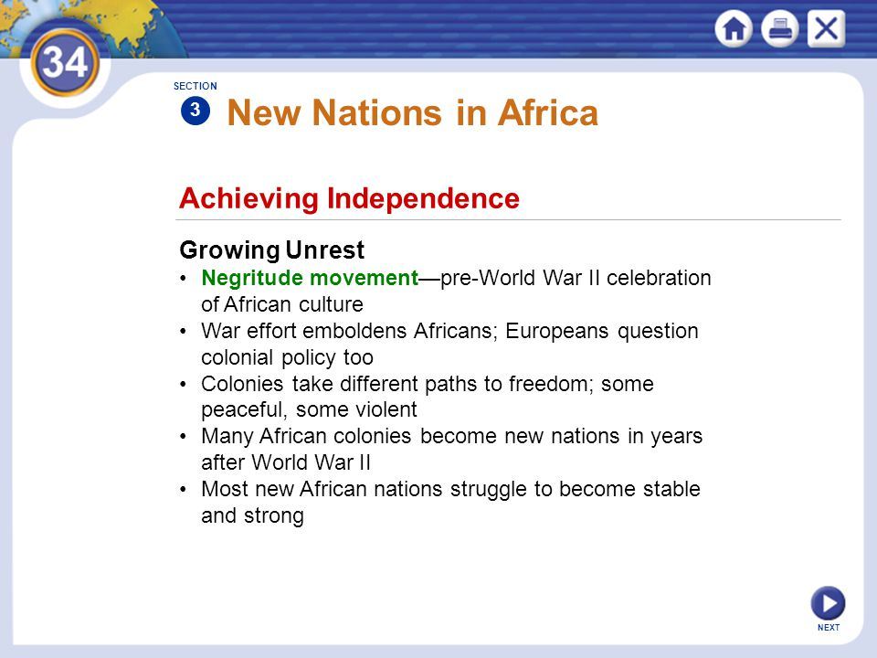 Achieving Independence Growing Unrest Negritude movement—pre-World War II celebration of African culture War effort emboldens Africans; Europeans question colonial policy too Colonies take different paths to freedom; some peaceful, some violent Many African colonies become new nations in years after World War II Most new African nations struggle to become stable and strong SECTION 3 New Nations in Africa