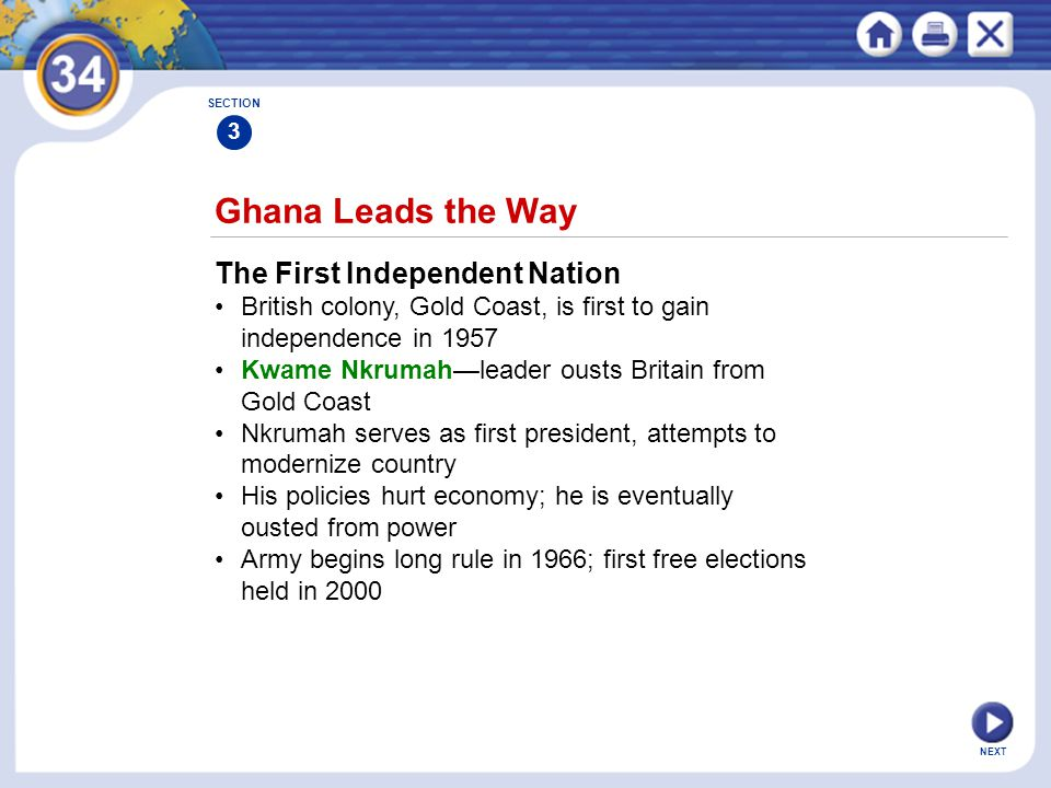 NEXT Ghana Leads the Way The First Independent Nation British colony, Gold Coast, is first to gain independence in 1957 Kwame Nkrumah—leader ousts Britain from Gold Coast Nkrumah serves as first president, attempts to modernize country His policies hurt economy; he is eventually ousted from power Army begins long rule in 1966; first free elections held in 2000 SECTION 3