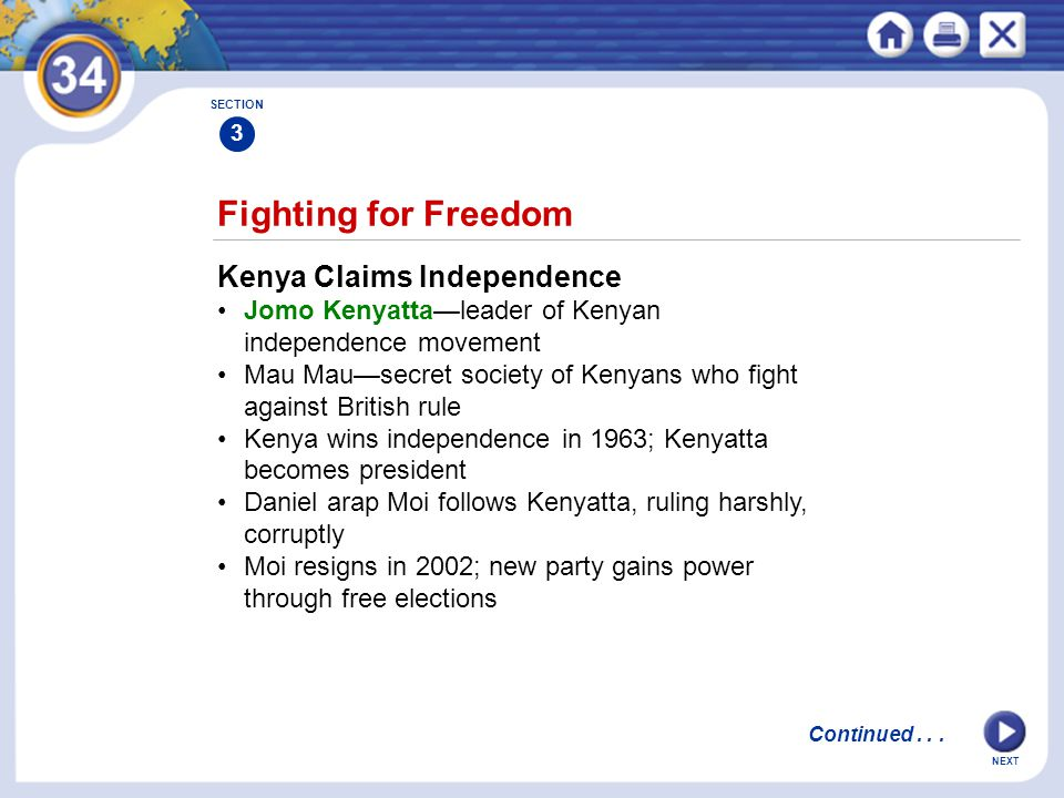 NEXT Fighting for Freedom Kenya Claims Independence Jomo Kenyatta—leader of Kenyan independence movement Mau Mau—secret society of Kenyans who fight against British rule Kenya wins independence in 1963; Kenyatta becomes president Daniel arap Moi follows Kenyatta, ruling harshly, corruptly Moi resigns in 2002; new party gains power through free elections SECTION 3 Continued...