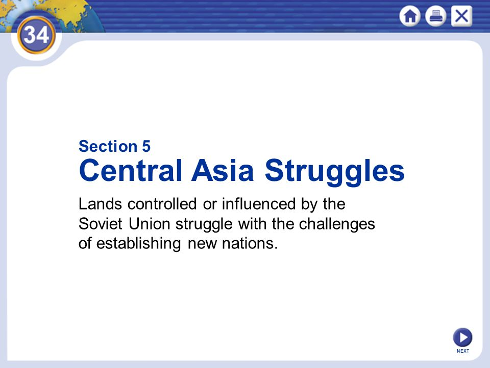 NEXT Section 5 Central Asia Struggles Lands controlled or influenced by the Soviet Union struggle with the challenges of establishing new nations.