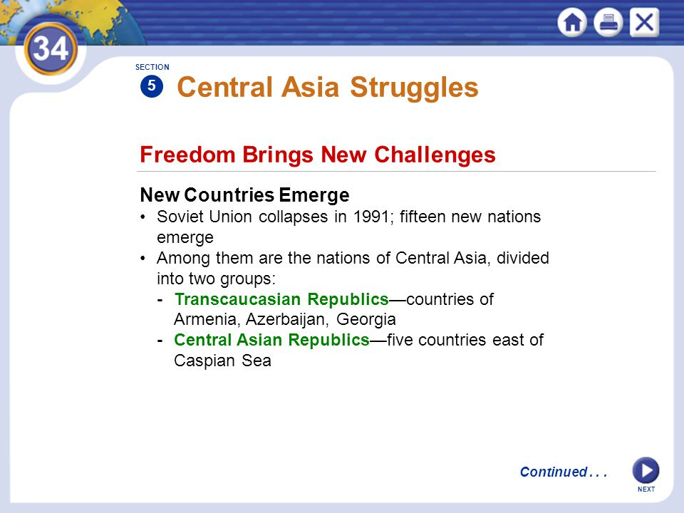 NEXT Central Asia Struggles New Countries Emerge Soviet Union collapses in 1991; fifteen new nations emerge Among them are the nations of Central Asia, divided into two groups: -Transcaucasian Republics—countries of Armenia, Azerbaijan, Georgia -Central Asian Republics—five countries east of Caspian Sea Freedom Brings New Challenges SECTION 5 Continued...