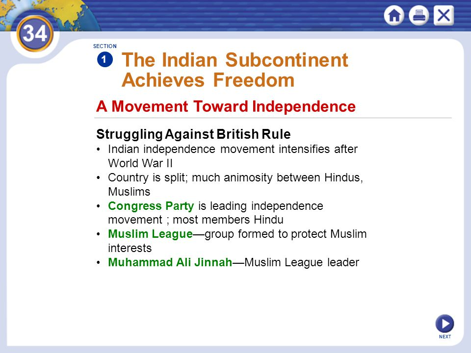 NEXT A Movement Toward Independence The Indian Subcontinent Achieves Freedom Struggling Against British Rule Indian independence movement intensifies after World War II Country is split; much animosity between Hindus, Muslims Congress Party is leading independence movement ; most members Hindu Muslim League—group formed to protect Muslim interests Muhammad Ali Jinnah—Muslim League leader SECTION 1
