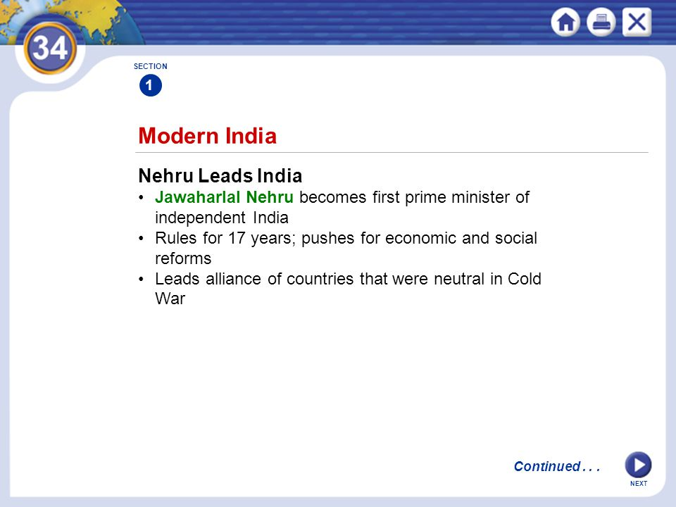 NEXT Modern India SECTION 1 Nehru Leads India Jawaharlal Nehru becomes first prime minister of independent India Rules for 17 years; pushes for economic and social reforms Leads alliance of countries that were neutral in Cold War Continued...