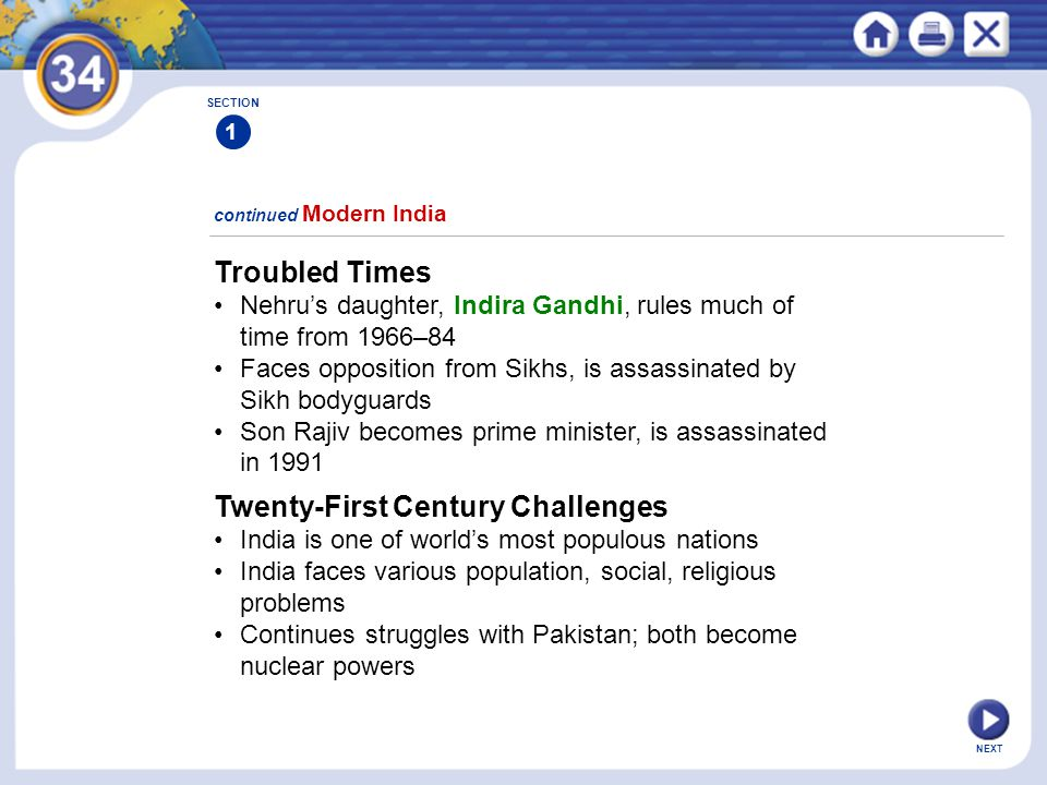 NEXT SECTION 1 Troubled Times Nehru's daughter, Indira Gandhi, rules much of time from 1966–84 Faces opposition from Sikhs, is assassinated by Sikh bodyguards Son Rajiv becomes prime minister, is assassinated in 1991 Twenty-First Century Challenges India is one of world's most populous nations India faces various population, social, religious problems Continues struggles with Pakistan; both become nuclear powers continued Modern India