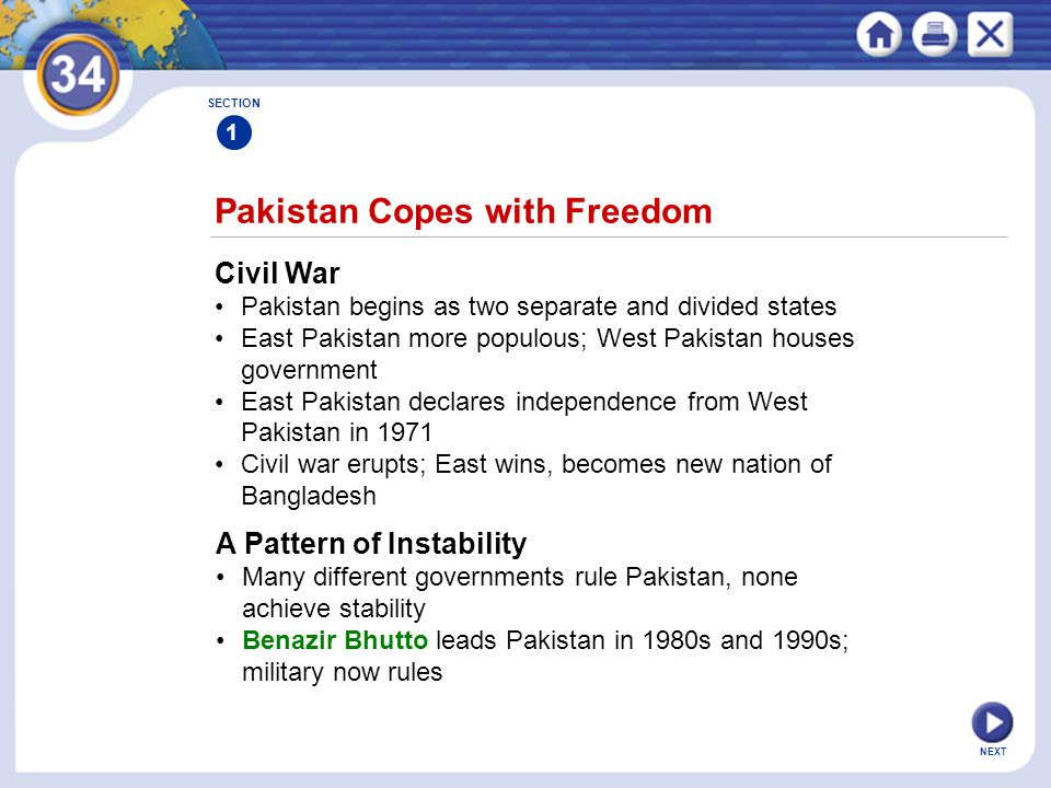 NEXT Pakistan Copes with Freedom SECTION 1 Civil War Pakistan begins as two separate and divided states East Pakistan more populous; West Pakistan houses government East Pakistan declares independence from West Pakistan in 1971 Civil war erupts; East wins, becomes new nation of Bangladesh A Pattern of Instability Many different governments rule Pakistan, none achieve stability Benazir Bhutto leads Pakistan in 1980s and 1990s; military now rules