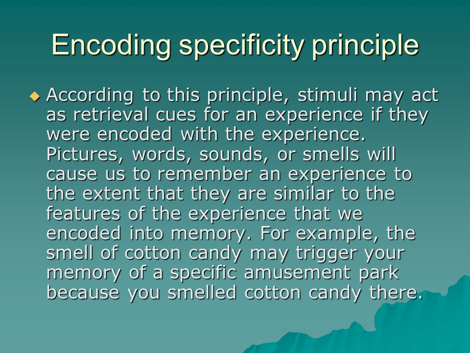 Encoding specificity principle  According to this principle, stimuli may act as retrieval cues for an experience if they were encoded with the experience.