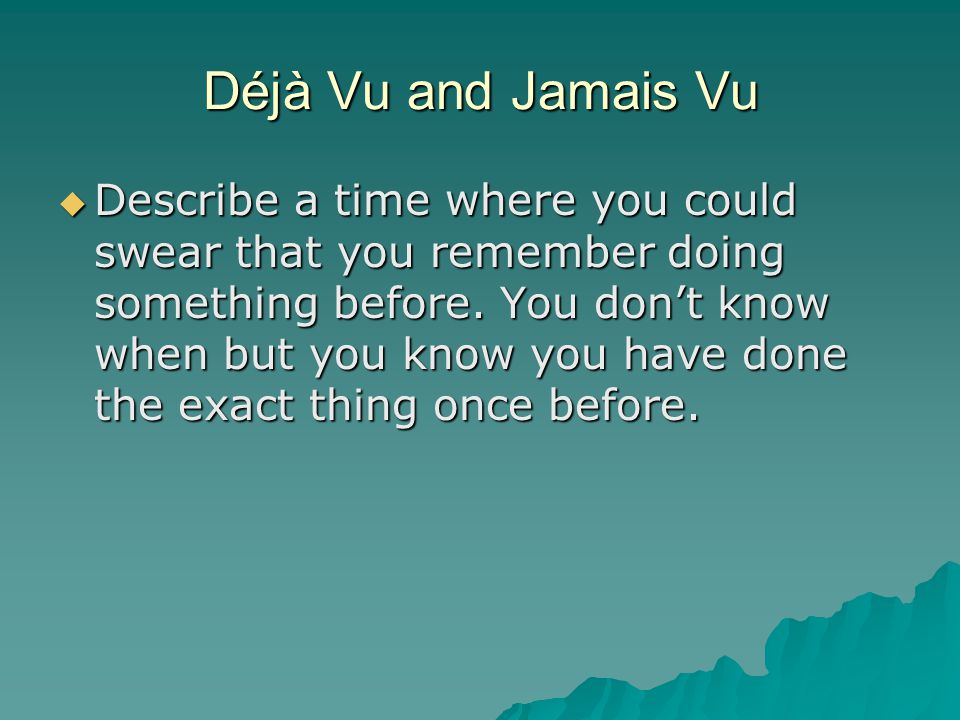 Déjà Vu and Jamais Vu  Describe a time where you could swear that you remember doing something before.