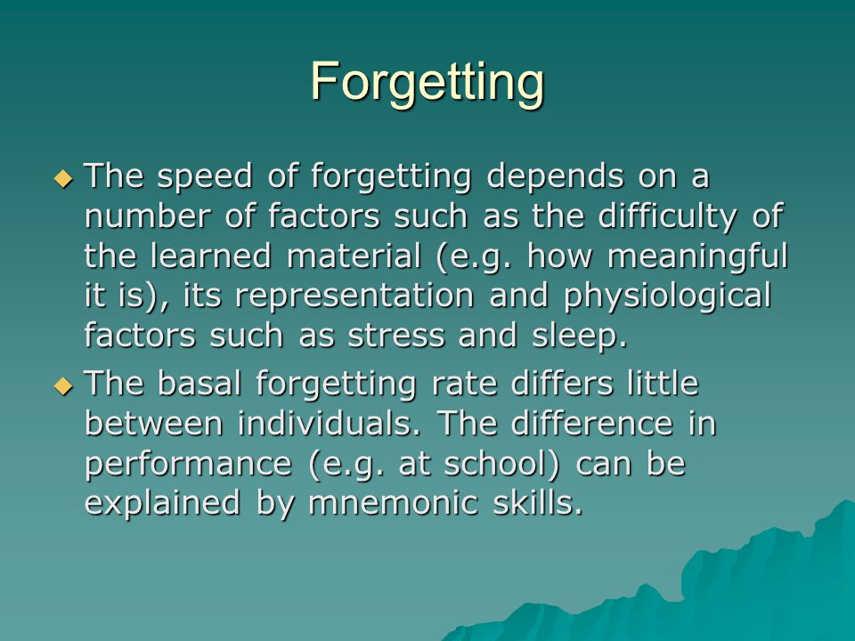 Forgetting  The speed of forgetting depends on a number of factors such as the difficulty of the learned material (e.g.