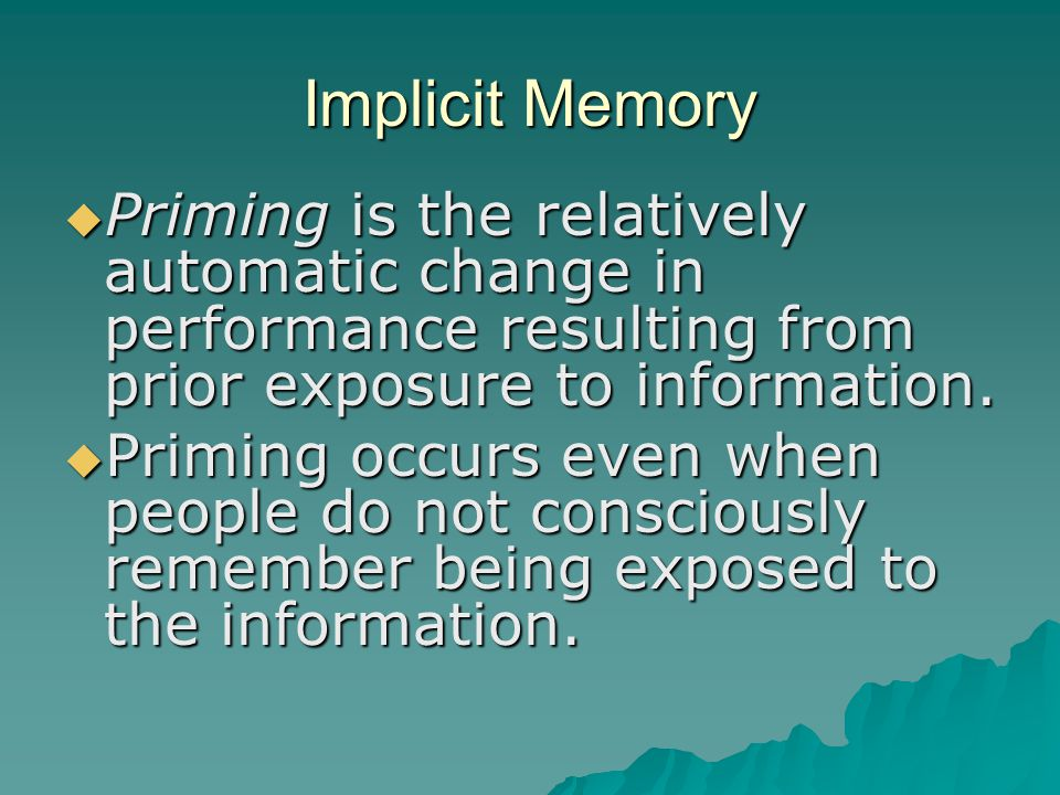 Implicit Memory  Priming is the relatively automatic change in performance resulting from prior exposure to information.