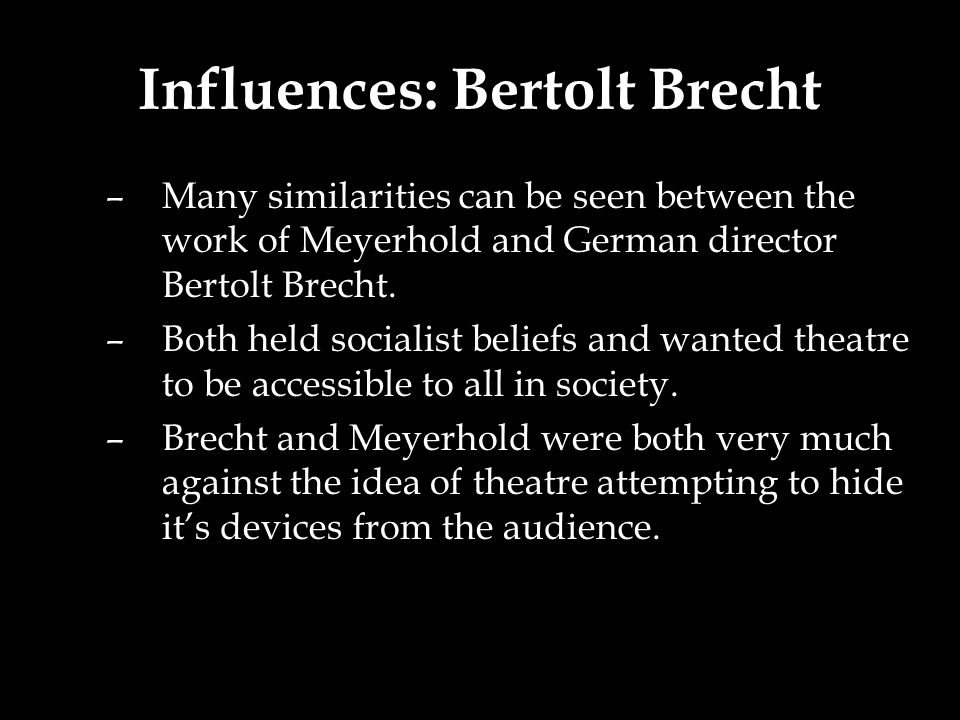 Influences: Bertolt Brecht –Many similarities can be seen between the work of Meyerhold and German director Bertolt Brecht.