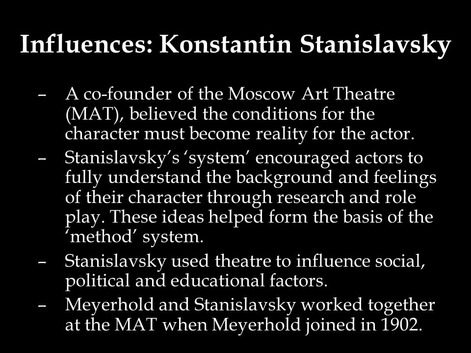 Influences: Konstantin Stanislavsky –A co-founder of the Moscow Art Theatre (MAT), believed the conditions for the character must become reality for the actor.