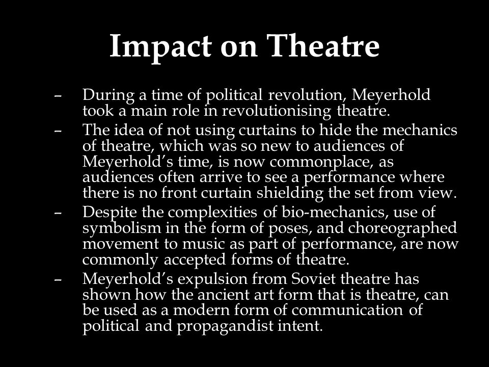 Impact on Theatre –During a time of political revolution, Meyerhold took a main role in revolutionising theatre.