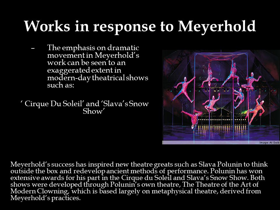 Works in response to Meyerhold –The emphasis on dramatic movement in Meyerhold's work can be seen to an exaggerated extent in modern-day theatrical shows such as: ' Cirque Du Soleil' and 'Slava's Snow Show' Meyerhold's success has inspired new theatre greats such as Slava Polunin to think outside the box and redevelop ancient methods of performance.