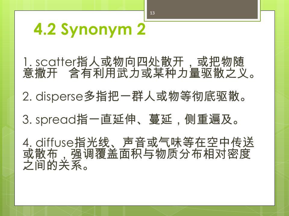 4.2 Synonym 2 1. scatter 指人或物向四处散开,或把物随 意撒开 含有利用武力或某种力量驱散之义。 2.