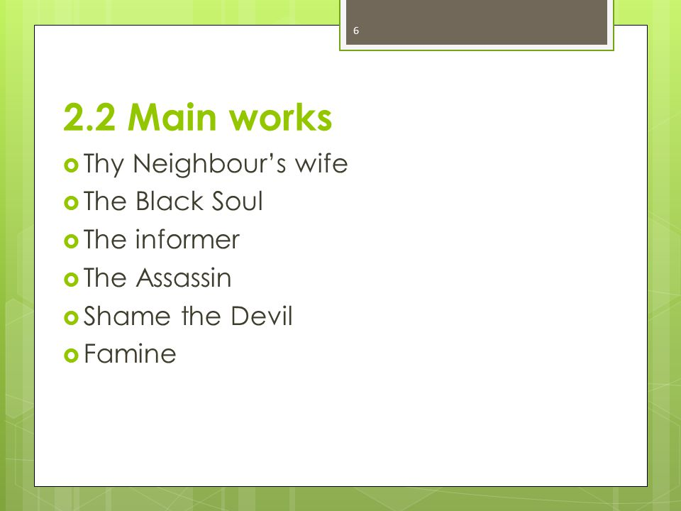 2.2 Main works  Thy Neighbour's wife  The Black Soul  The informer  The Assassin  Shame the Devil  Famine 6