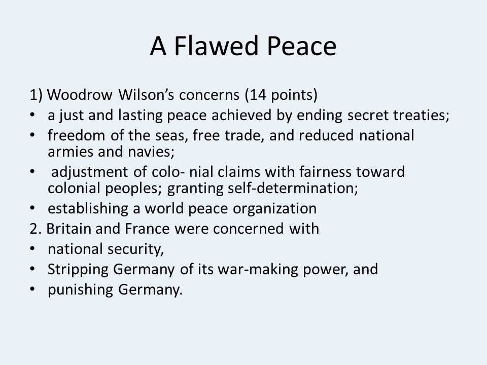 A Flawed Peace 1) Woodrow Wilson's concerns (14 points) a just and lasting peace achieved by ending secret treaties; freedom of the seas, free trade, and reduced national armies and navies; adjustment of colo- nial claims with fairness toward colonial peoples; granting self-determination; establishing a world peace organization 2.
