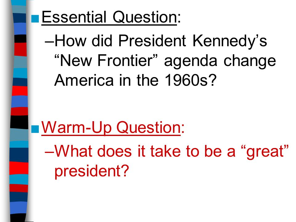 """■Essential Question: –How did President Kennedy's """"New Frontier"""" agenda change America in the 1960s? ■Warm-Up Question: –What does it take to be a """"gr"""