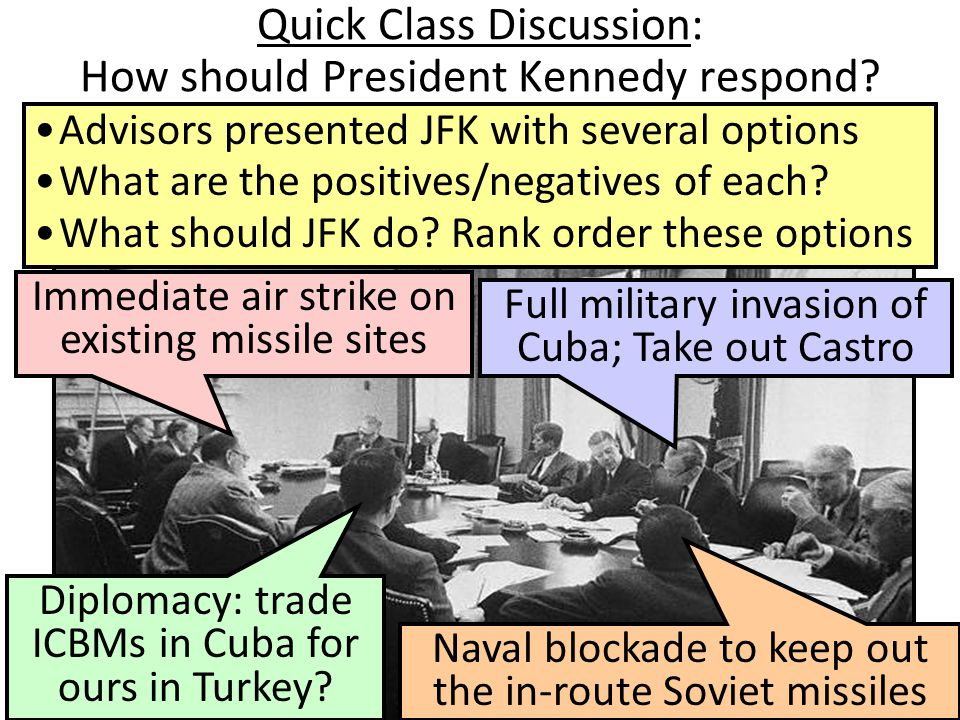Quick Class Discussion: How should President Kennedy respond? Advisors presented JFK with several options What are the positives/negatives of each? Wh