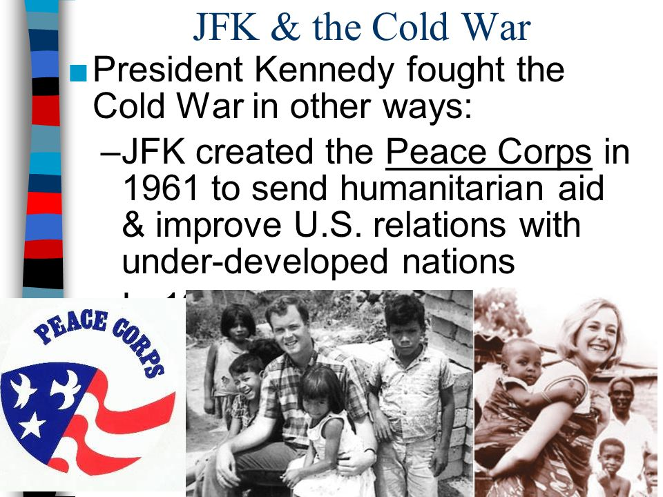 JFK & the Cold War ■President Kennedy fought the Cold War in other ways: –JFK created the Peace Corps in 1961 to send humanitarian aid & improve U.S.