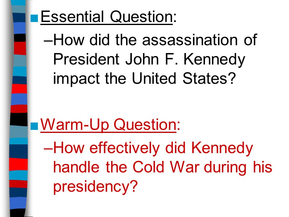 ■Essential Question: –How did the assassination of President John F. Kennedy impact the United States? ■Warm-Up Question: –How effectively did Kennedy