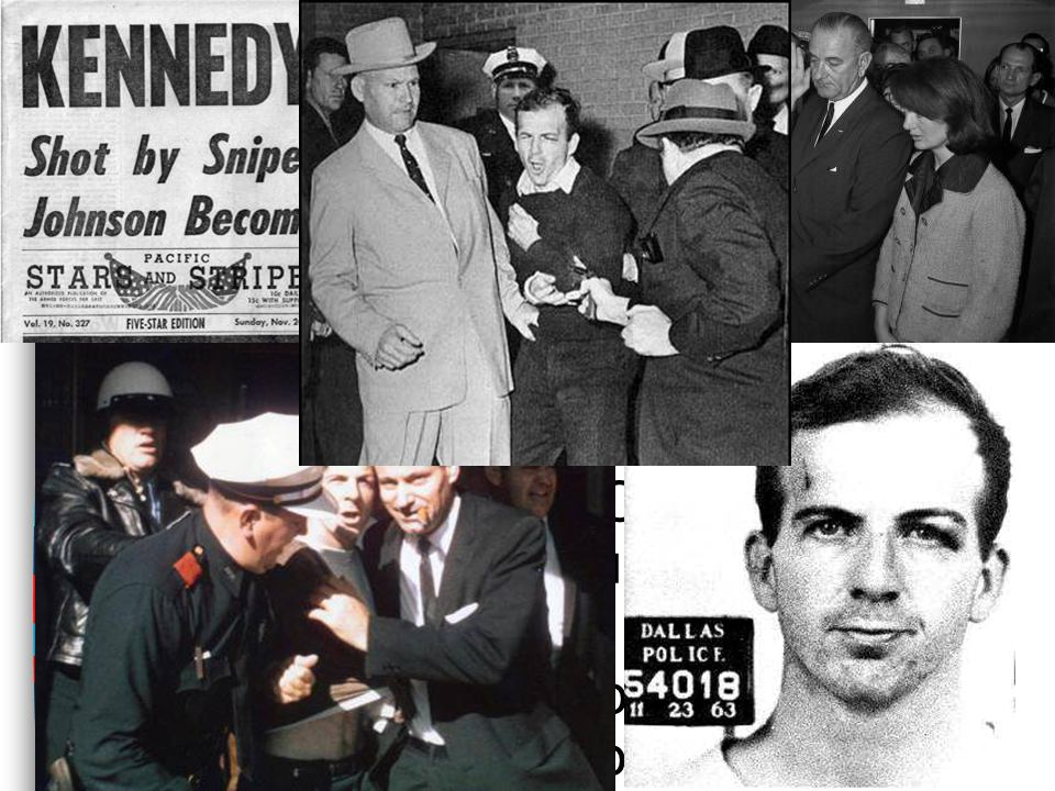 The Assassination of JFK ■On Nov 22, 1963 John F. Kennedy was assassinated in Dallas, Texas ■Chronology of events: –Lee Harvey Oswald was arrested –VP