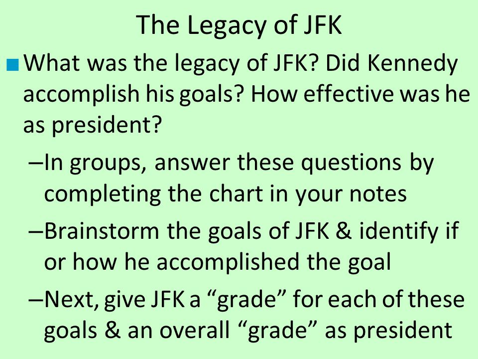 The Legacy of JFK ■ What was the legacy of JFK? Did Kennedy accomplish his goals? How effective was he as president? – In groups, answer these questio