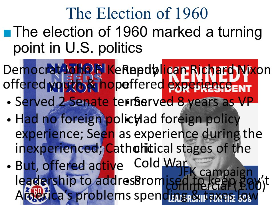 The Election of 1960 ■The election of 1960 marked a turning point in U.S. politics Republican Richard Nixon offered experience Served 8 years as VP Ha