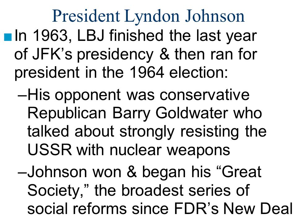 President Lyndon Johnson ■In 1963, LBJ finished the last year of JFK's presidency & then ran for president in the 1964 election: –His opponent was con