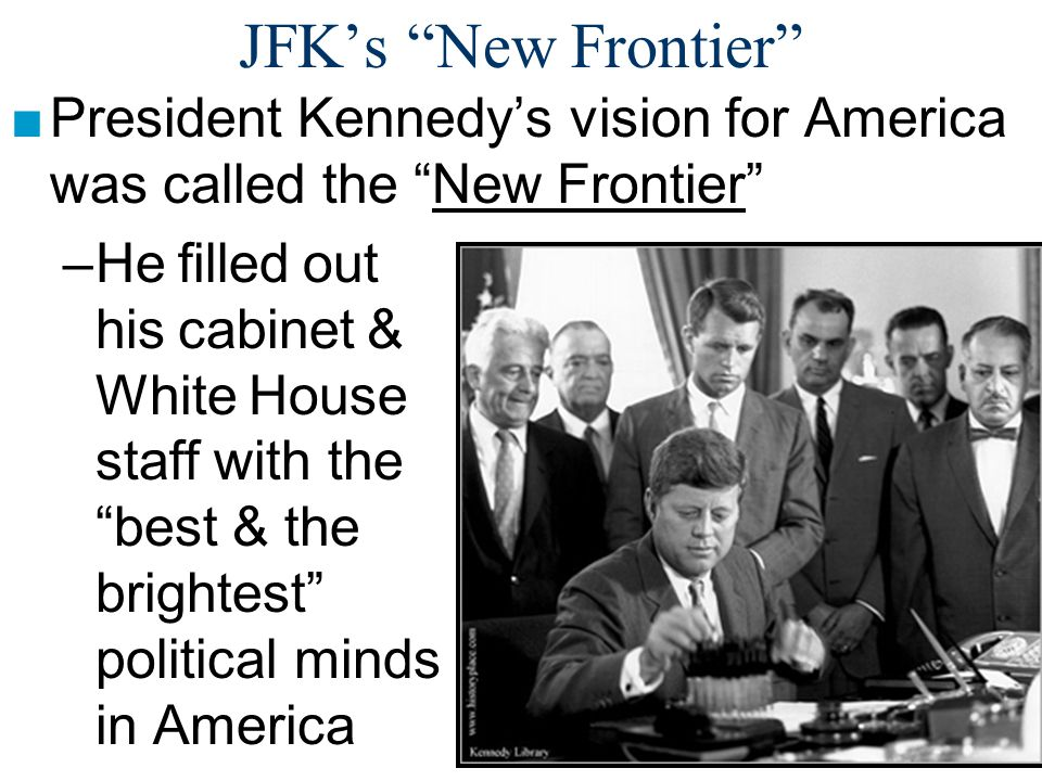 JFK's New Frontier ■At home, President Kennedy wanted to improve the lives of all Americans: –After the violence in Birmingham in 1963, JFK committed to create the Civil Rights Act –He wanted to wage a war on poverty to help close the gap between the rich & the poor