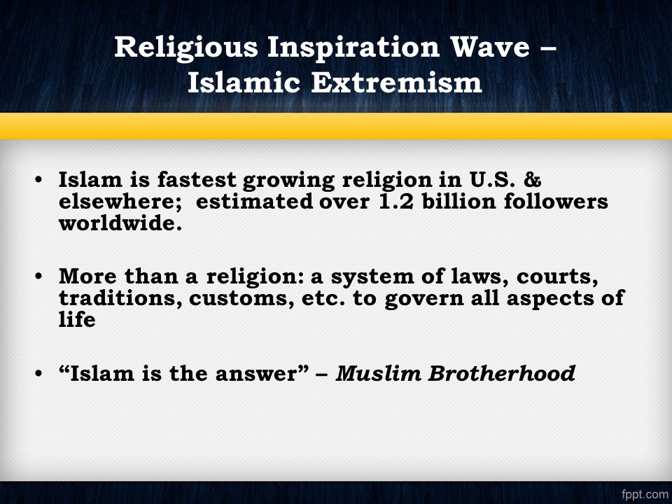 Islam is fastest growing religion in U.S. & elsewhere; estimated over 1.2 billion followers worldwide. More than a religion: a system of laws, courts,
